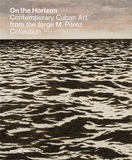 On the Horizon: Contemporary Cuban Art from the Jorge M. Perez Collection,在地平线上:乔治·佩雷斯收藏的古巴当代艺术